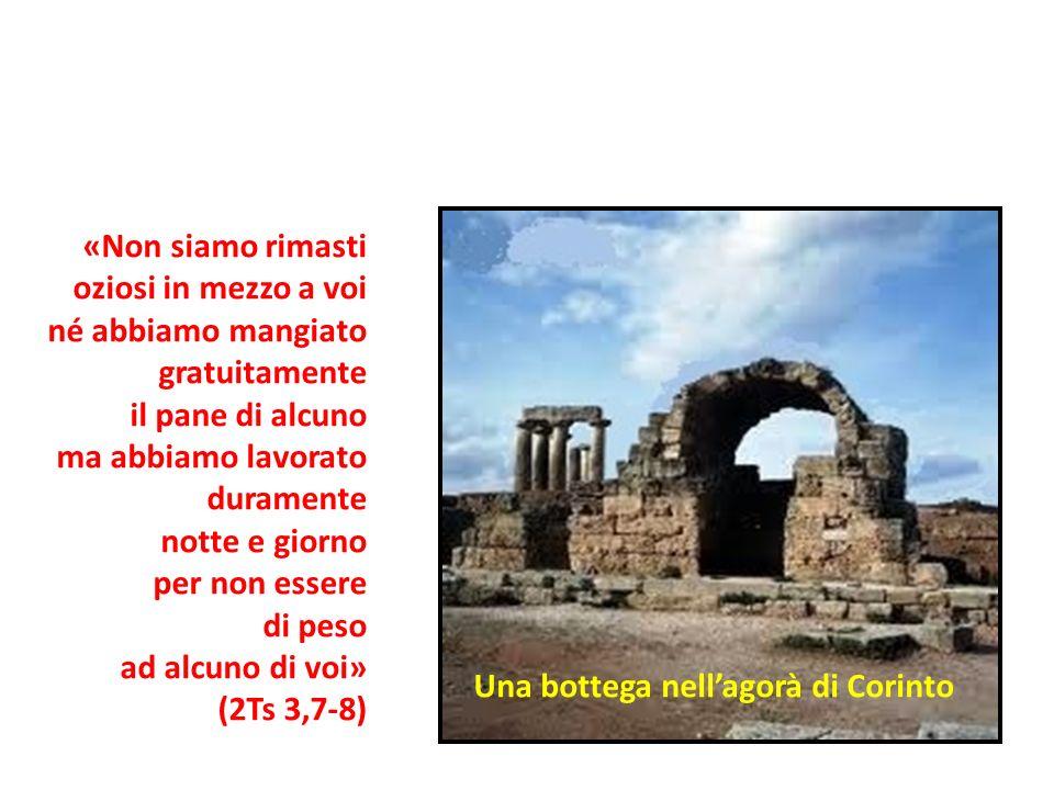 Una bottega nellagorà di Corinto «Non siamo rimasti oziosi in mezzo a voi né abbiamo mangiato gratuitamente il pane di alcuno ma abbiamo lavorato dura