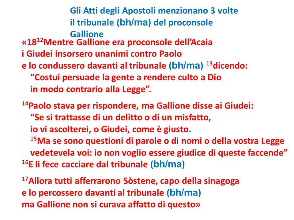«18 12 Mentre Gallione era proconsole dellAcaia i Giudei insorsero unanimi contro Paolo e lo condussero davanti al tribunale ( bh/ma ) 13 dicendo: Cos