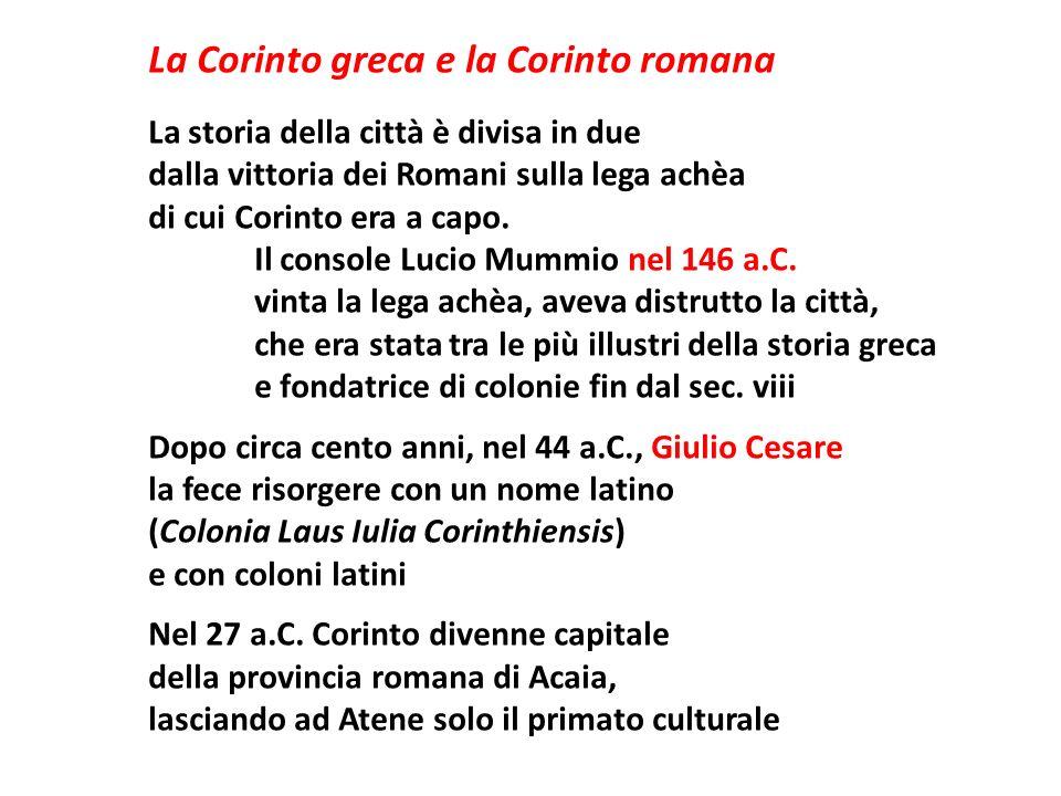 La Corinto greca e la Corinto romana La storia della città è divisa in due dalla vittoria dei Romani sulla lega achèa di cui Corinto era a capo. Il co