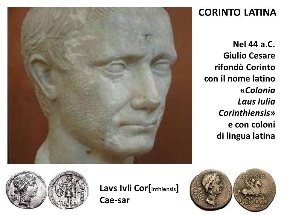 Lavs Ivli Cor[ inthiensis ] Cae-sar CORINTO LATINA Nel 44 a.C. Giulio Cesare rifondò Corinto con il nome latino «Colonia Laus Iulia Corinthiensis» e c