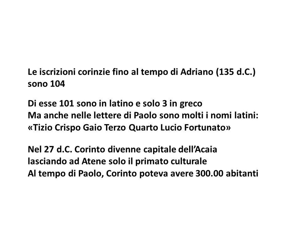 Le iscrizioni corinzie fino al tempo di Adriano (135 d.C.) sono 104 Di esse 101 sono in latino e solo 3 in greco Ma anche nelle lettere di Paolo sono