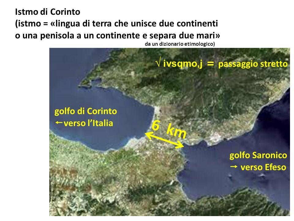 Istmo di Corinto (istmo = «lingua di terra che unisce due continenti o una penisola a un continente e separa due mari» ivsqmo,j = passaggio stretto go