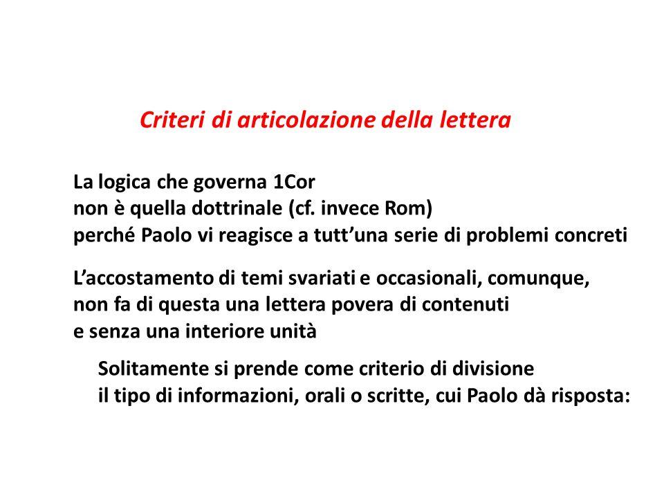 Criteri di articolazione della lettera La logica che governa 1Cor non è quella dottrinale (cf. invece Rom) perché Paolo vi reagisce a tuttuna serie di