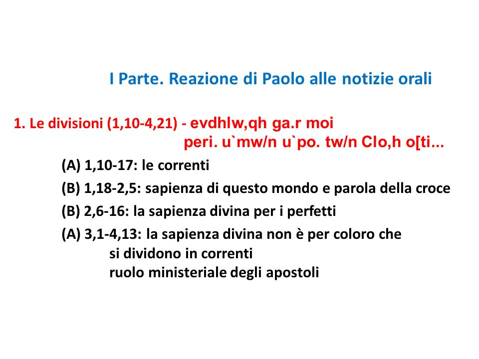 I Parte. Reazione di Paolo alle notizie orali 1. Le divisioni (1,10-4,21) - evdhlw,qh ga.r moi peri. u`mw/n u`po. tw/n Clo,h o[ti... (A) 1,10-17: le c