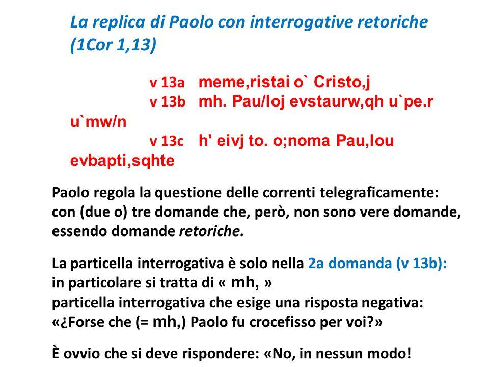 La replica di Paolo con interrogative retoriche (1Cor 1,13) v 13a meme,ristai o` Cristo,j v 13b mh. Pau/loj evstaurw,qh u`pe.r u`mw/n v 13c h' eivj to