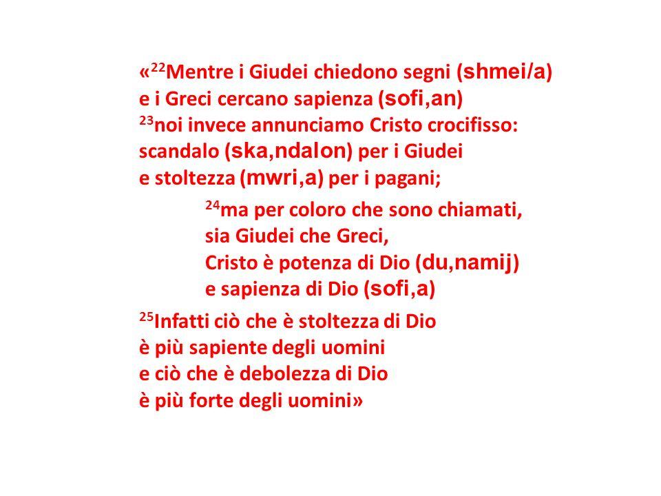 « 22 Mentre i Giudei chiedono segni ( shmei/a ) e i Greci cercano sapienza ( sofi,an ) 23 noi invece annunciamo Cristo crocifisso: scandalo ( ska,ndal