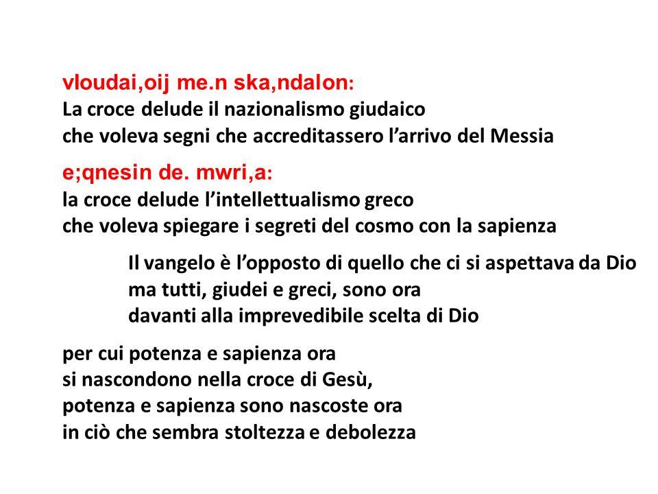 vIoudai,oij me.n ska,ndalon : La croce delude il nazionalismo giudaico che voleva segni che accreditassero larrivo del Messia e;qnesin de. mwri,a : la