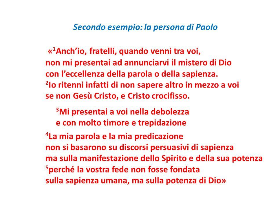 Secondo esempio: la persona di Paolo « 1 Anchio, fratelli, quando venni tra voi, non mi presentai ad annunciarvi il mistero di Dio con leccellenza del
