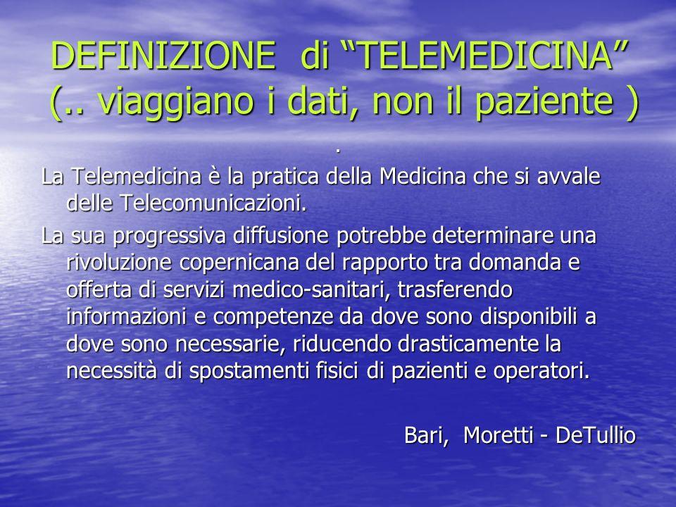 DEFINIZIONE di TELEMEDICINA (.. viaggiano i dati, non il paziente ). La Telemedicina è la pratica della Medicina che si avvale delle Telecomunicazioni