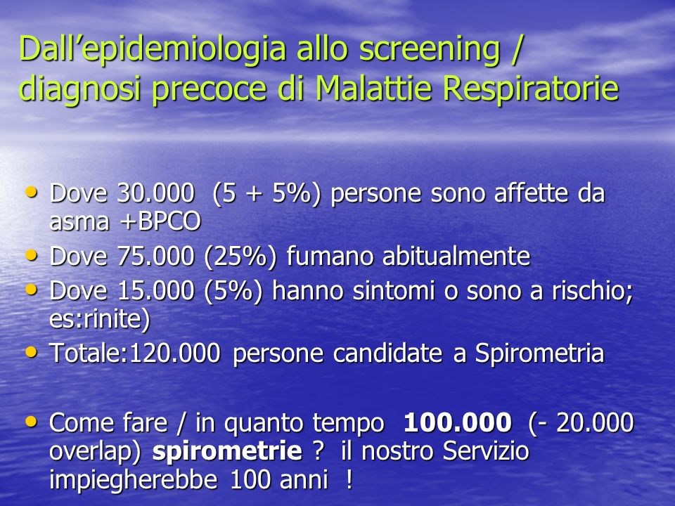 Dallepidemiologia allo screening / diagnosi precoce di Malattie Respiratorie Dove 30.000 (5 + 5%) persone sono affette da asma +BPCO Dove 30.000 (5 +