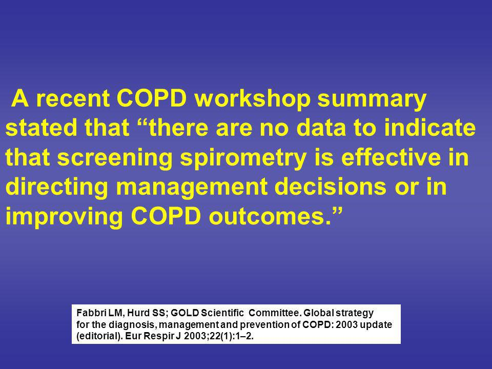 A recent COPD workshop summary stated that there are no data to indicate that screening spirometry is effective in directing management decisions or in improving COPD outcomes.