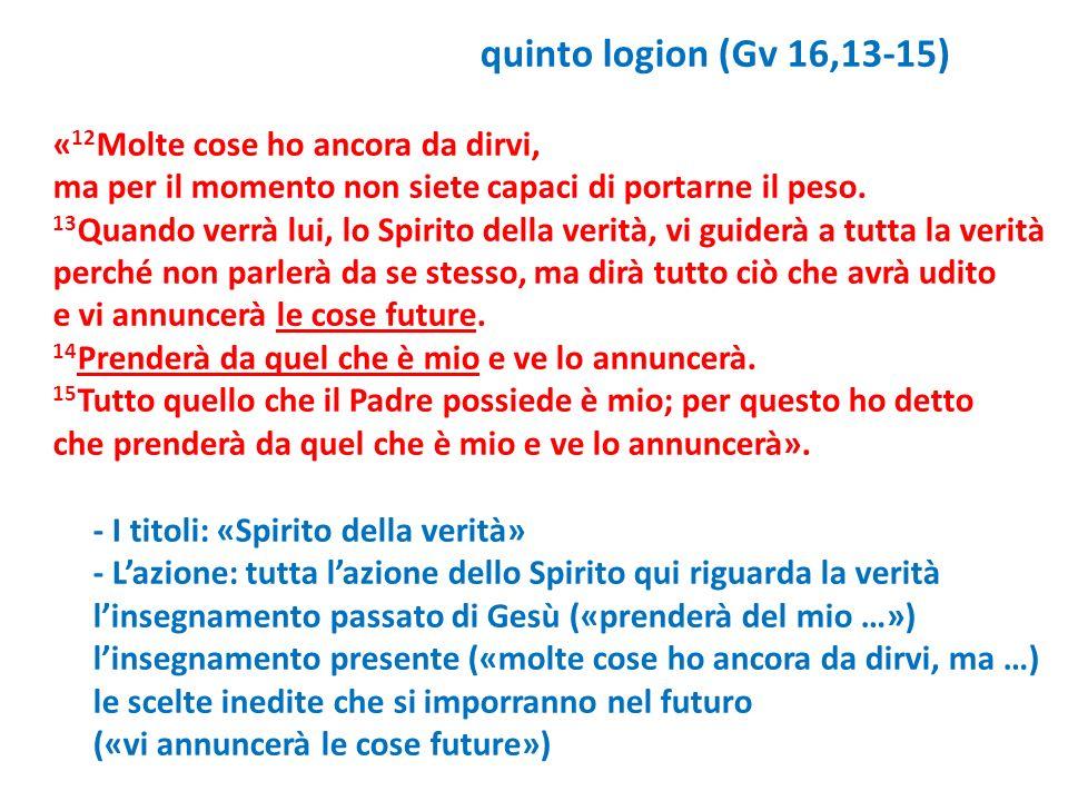 quinto logion (Gv 16,13-15) « 12 Molte cose ho ancora da dirvi, ma per il momento non siete capaci di portarne il peso. 13 Quando verrà lui, lo Spirit