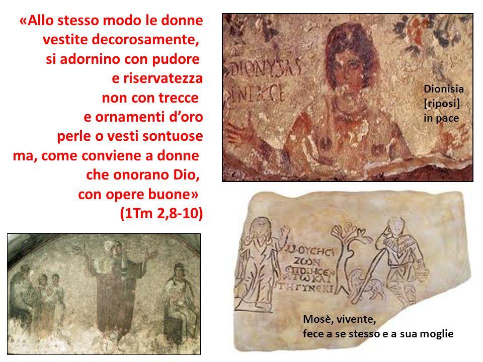 Mosè, vivente, fece a se stesso e a sua moglie Dionisia [riposi] in pace «Allo stesso modo le donne vestite decorosamente, si adornino con pudore e ri
