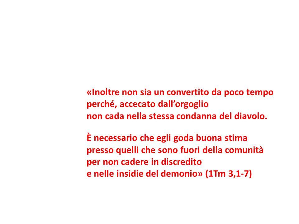 «Inoltre non sia un convertito da poco tempo perché, accecato dallorgoglio non cada nella stessa condanna del diavolo. È necessario che egli goda buon