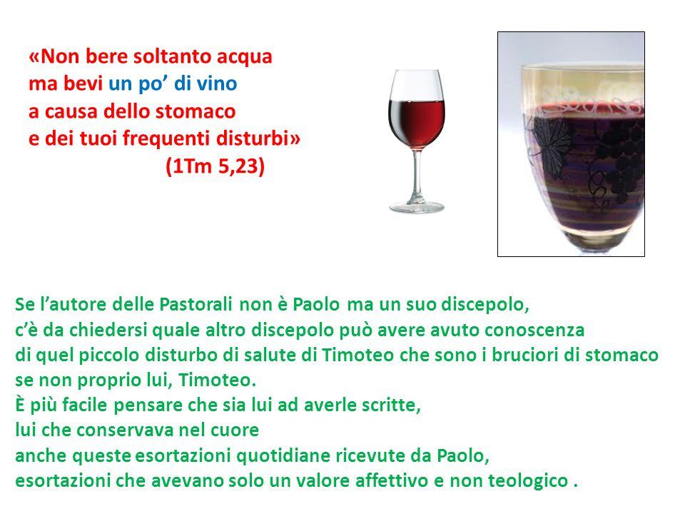 «Non bere soltanto acqua ma bevi un po di vino a causa dello stomaco e dei tuoi frequenti disturbi» (1Tm 5,23) Se lautore delle Pastorali non è Paolo