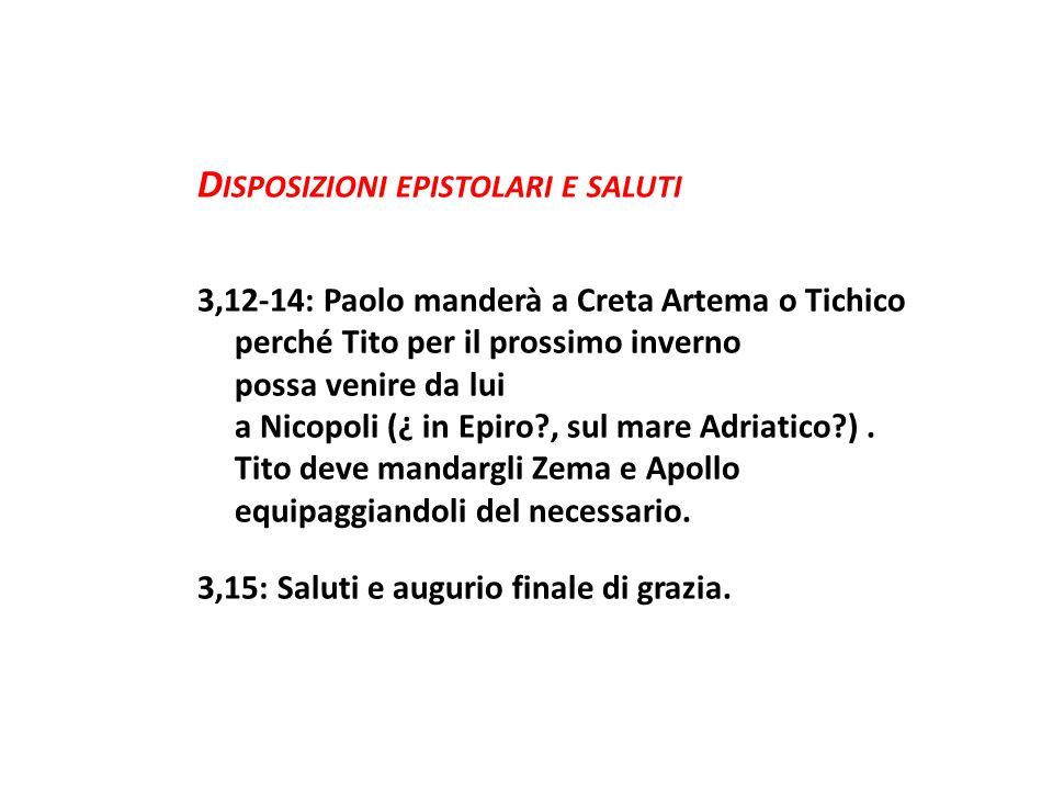 D ISPOSIZIONI EPISTOLARI E SALUTI 3,12-14: Paolo manderà a Creta Artema o Tichico perché Tito per il prossimo inverno possa venire da lui a Nicopoli (