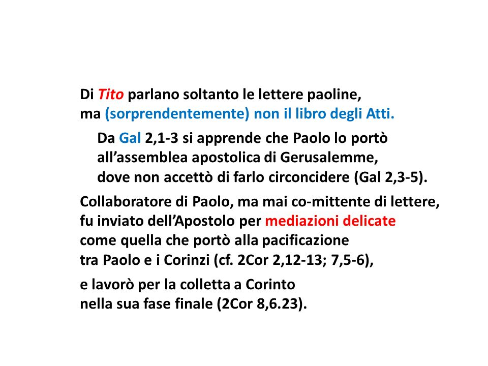 Di Tito parlano soltanto le lettere paoline, ma (sorprendentemente) non il libro degli Atti. Da Gal 2,1-3 si apprende che Paolo lo portò allassemblea