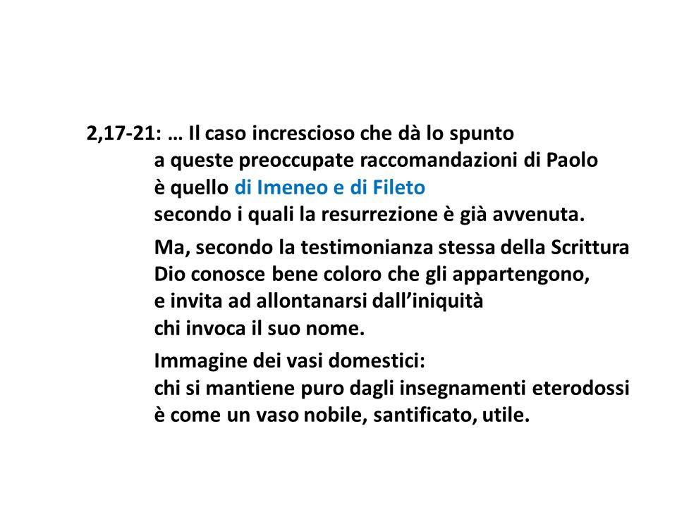 2,17-21: … Il caso increscioso che dà lo spunto a queste preoccupate raccomandazioni di Paolo è quello di Imeneo e di Fileto secondo i quali la resurr