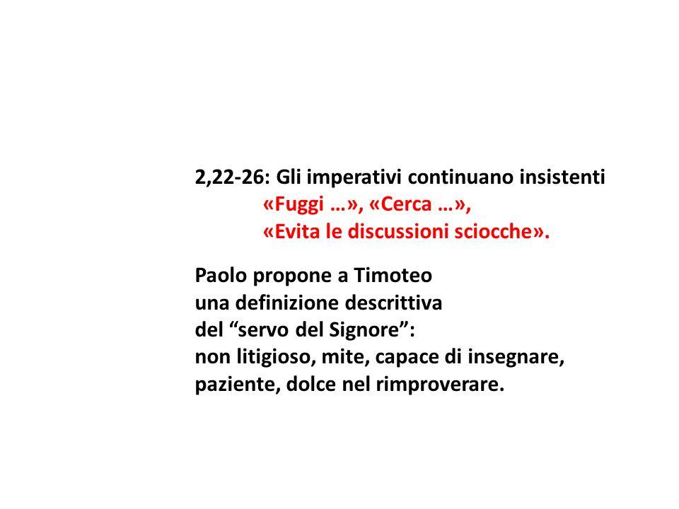 2,22-26: Gli imperativi continuano insistenti «Fuggi …», «Cerca …», «Evita le discussioni sciocche». Paolo propone a Timoteo una definizione descritti