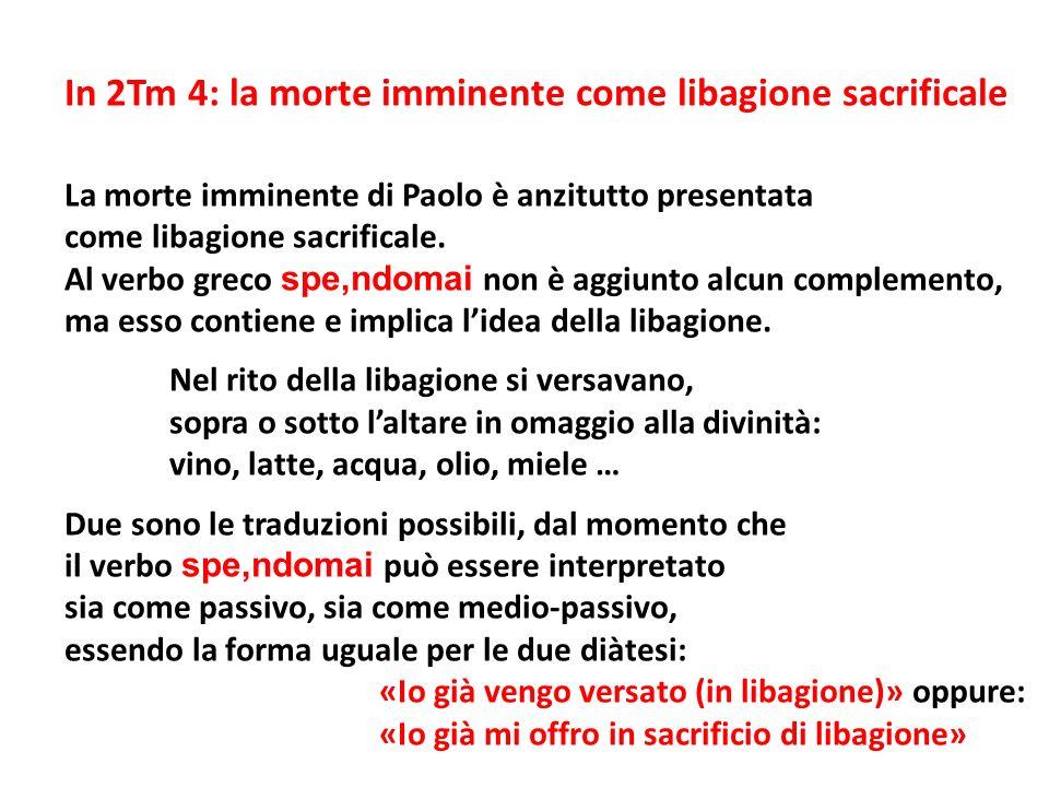 In 2Tm 4: la morte imminente come libagione sacrificale La morte imminente di Paolo è anzitutto presentata come libagione sacrificale. Al verbo greco