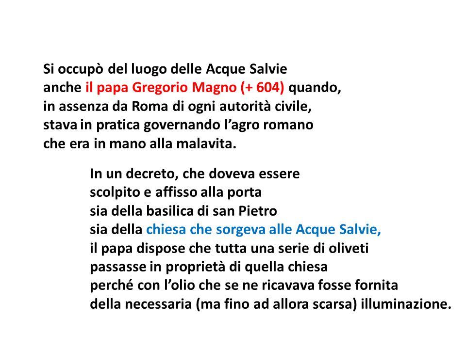 Si occupò del luogo delle Acque Salvie anche il papa Gregorio Magno (+ 604) quando, in assenza da Roma di ogni autorità civile, stava in pratica gover