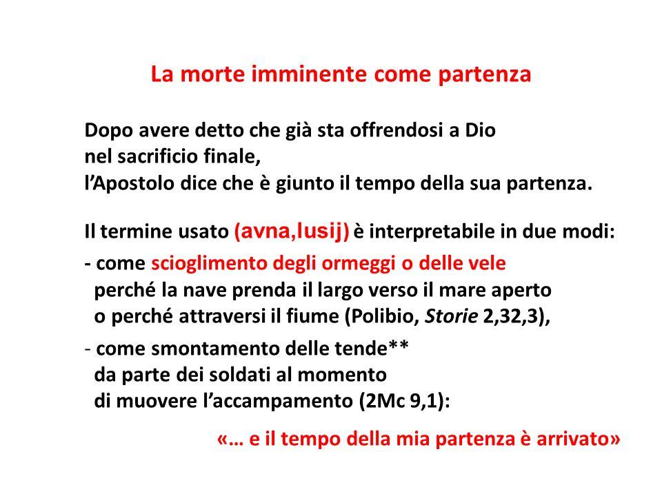 La morte imminente come partenza Dopo avere detto che già sta offrendosi a Dio nel sacrificio finale, lApostolo dice che è giunto il tempo della sua p