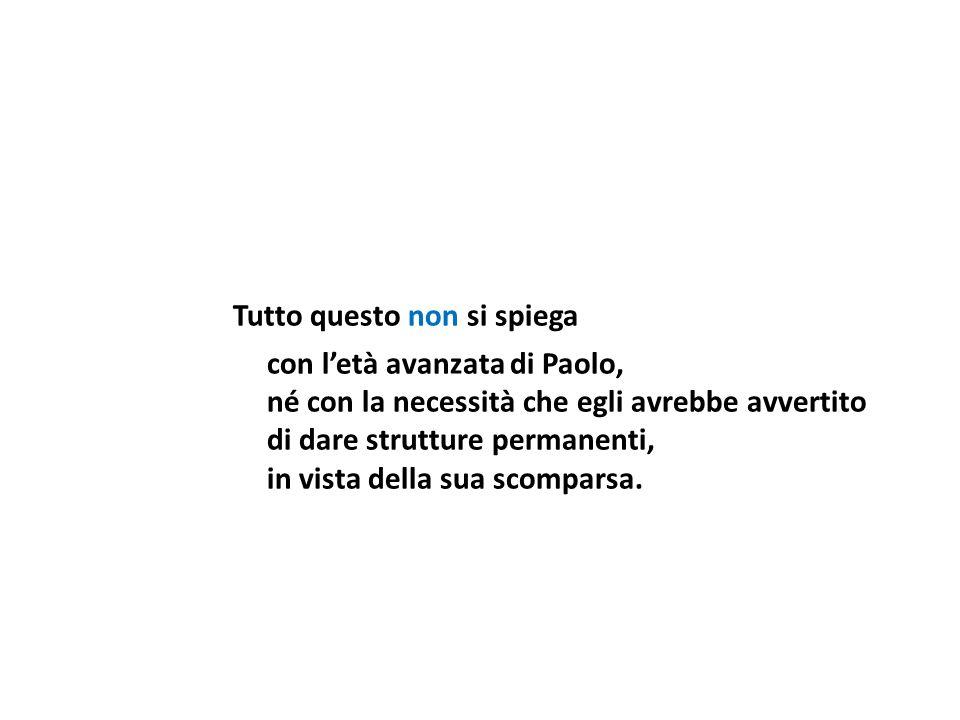 Tutto questo non si spiega con letà avanzata di Paolo, né con la necessità che egli avrebbe avvertito di dare strutture permanenti, in vista della sua