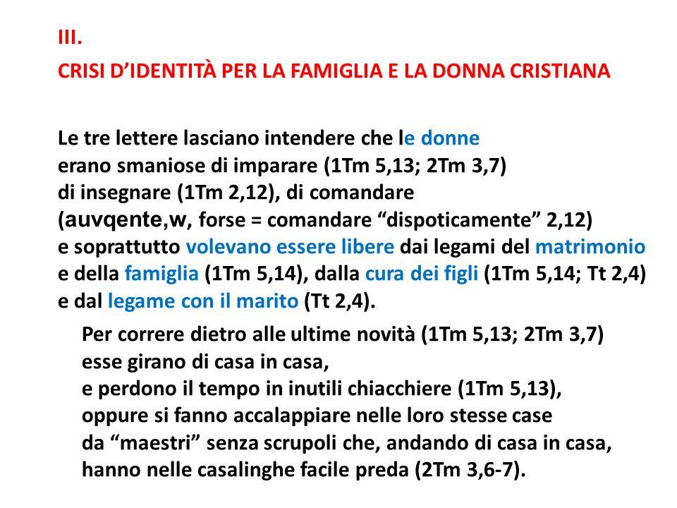 III. CRISI DIDENTITÀ PER LA FAMIGLIA E LA DONNA CRISTIANA Le tre lettere lasciano intendere che le donne erano smaniose di imparare (1Tm 5,13; 2Tm 3,7