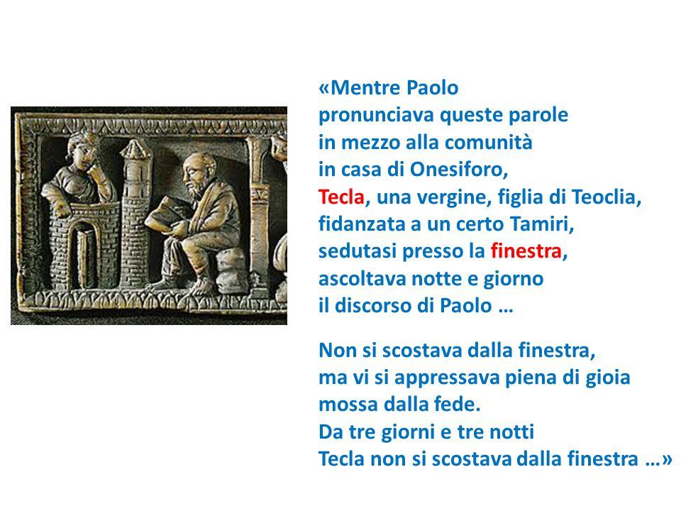 «Mentre Paolo pronunciava queste parole in mezzo alla comunità in casa di Onesiforo, Tecla, una vergine, figlia di Teoclia, fidanzata a un certo Tamir