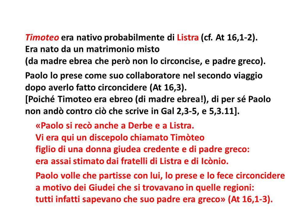 Timoteo era nativo probabilmente di Listra (cf. At 16,1-2). Era nato da un matrimonio misto (da madre ebrea che però non lo circoncise, e padre greco)