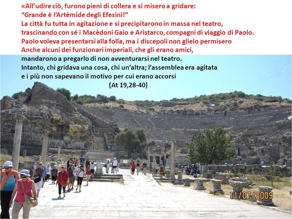 «Alludire ciò, furono pieni di collera e si misero a gridare: Grande è lArtèmide degli Efesini! La città fu tutta in agitazione e si precipitarono in