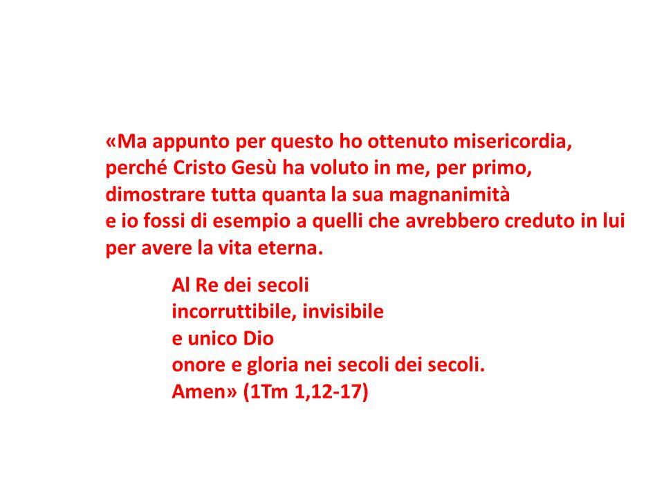 «Ma appunto per questo ho ottenuto misericordia, perché Cristo Gesù ha voluto in me, per primo, dimostrare tutta quanta la sua magnanimità e io fossi