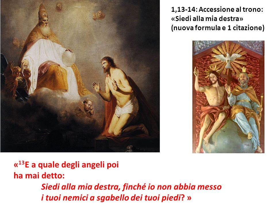 « 13 E a quale degli angeli poi ha mai detto: Siedi alla mia destra, finché io non abbia messo i tuoi nemici a sgabello dei tuoi piedi? » 1,13-14: Acc