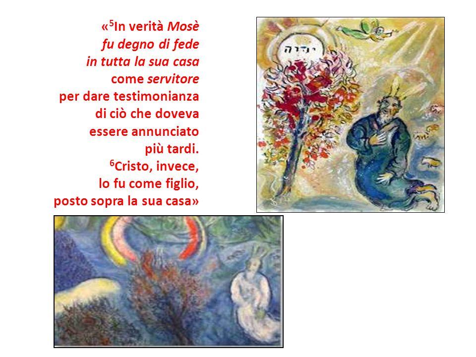 « 5 In verità Mosè fu degno di fede in tutta la sua casa come servitore per dare testimonianza di ciò che doveva essere annunciato più tardi. 6 Cristo