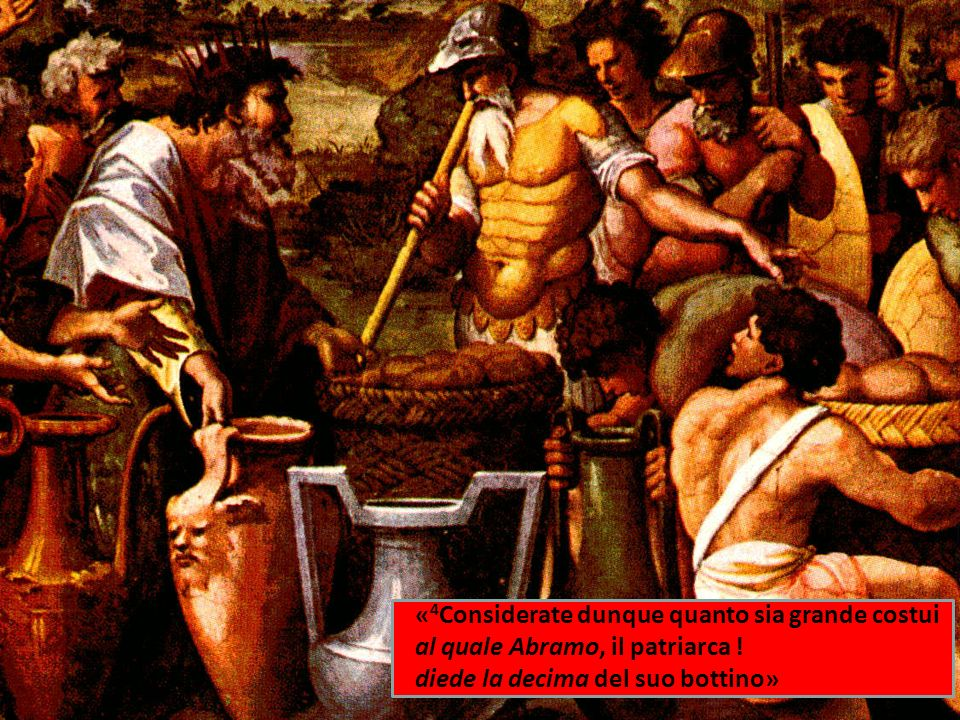 « 4 Considerate dunque quanto sia grande costui al quale Abramo, il patriarca ! diede la decima del suo bottino»