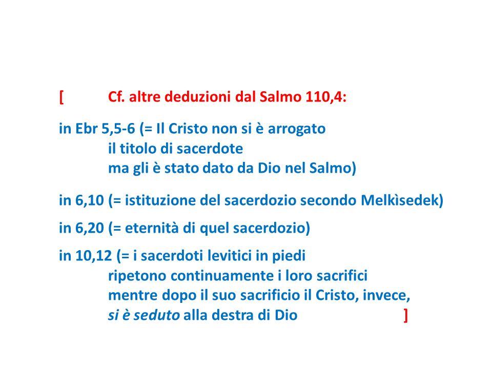 [Cf. altre deduzioni dal Salmo 110,4: in Ebr 5,5-6 (= Il Cristo non si è arrogato il titolo di sacerdote ma gli è stato dato da Dio nel Salmo) in 6,10