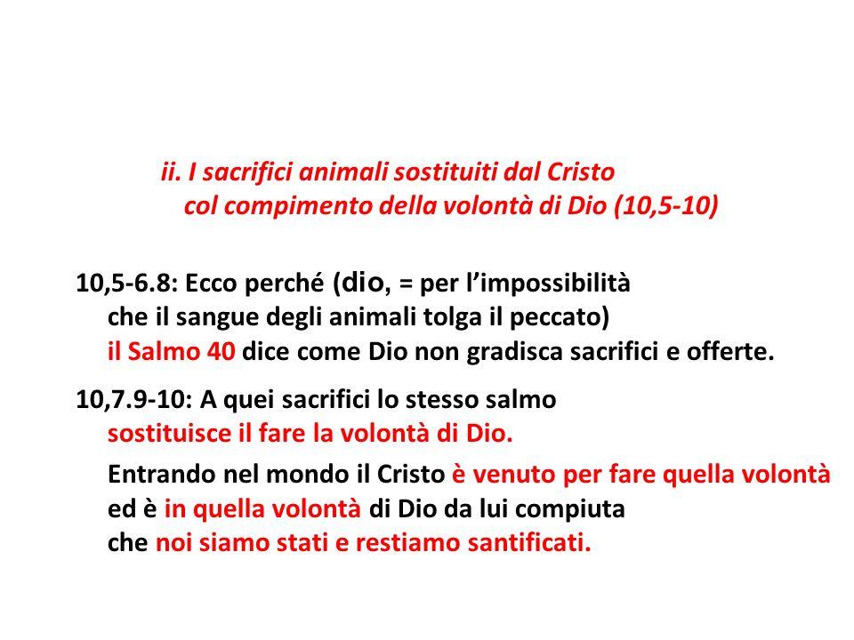 ii. I sacrifici animali sostituiti dal Cristo col compimento della volontà di Dio (10,5-10) 10,5-6.8: Ecco perché ( dio, = per limpossibilità che il s