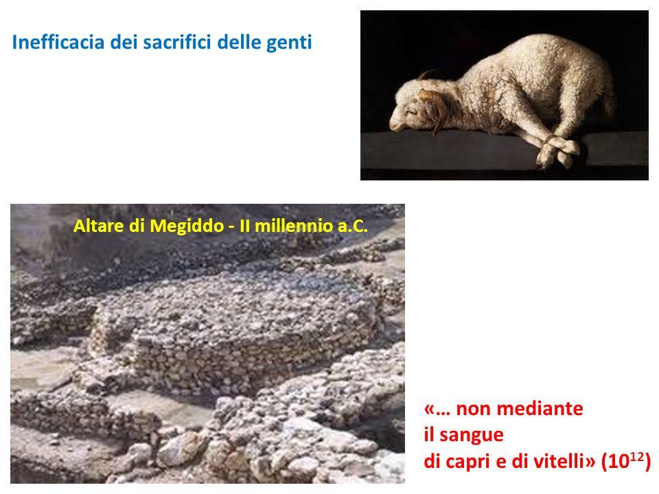 Altare di Megiddo - II millennio a.C. «… non mediante il sangue di capri e di vitelli» (10 12 ) Inefficacia dei sacrifici delle genti
