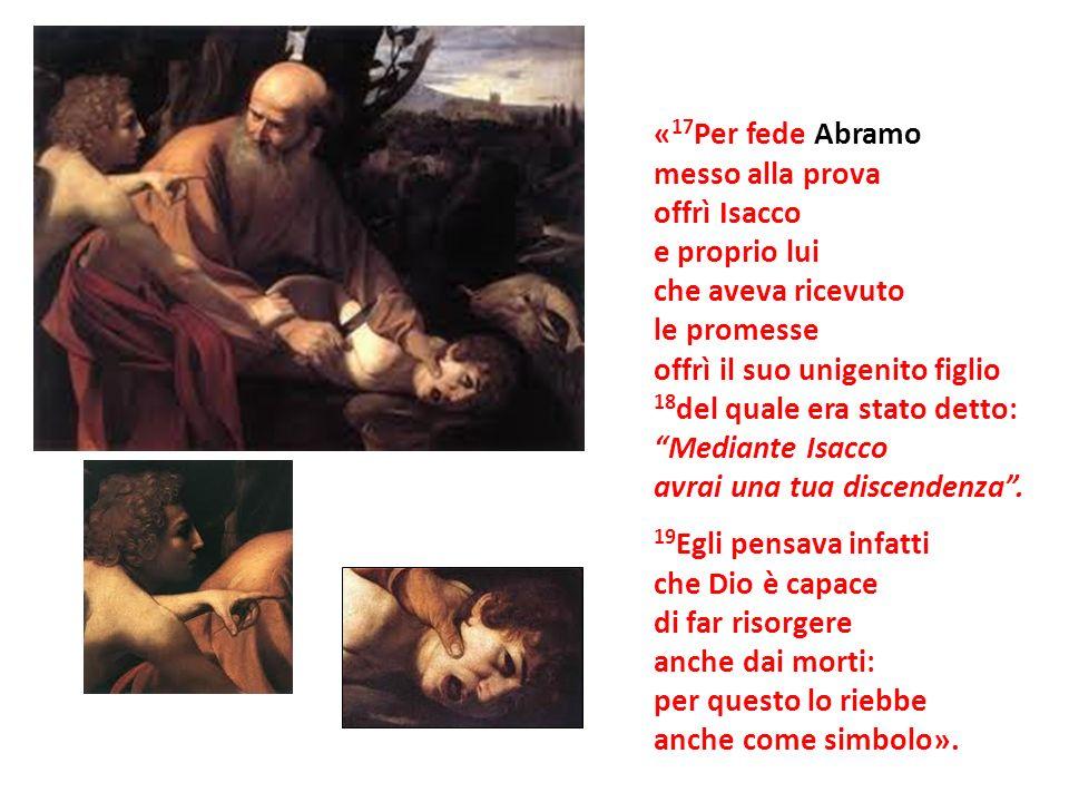 « 17 Per fede Abramo messo alla prova offrì Isacco e proprio lui che aveva ricevuto le promesse offrì il suo unigenito figlio 18 del quale era stato d