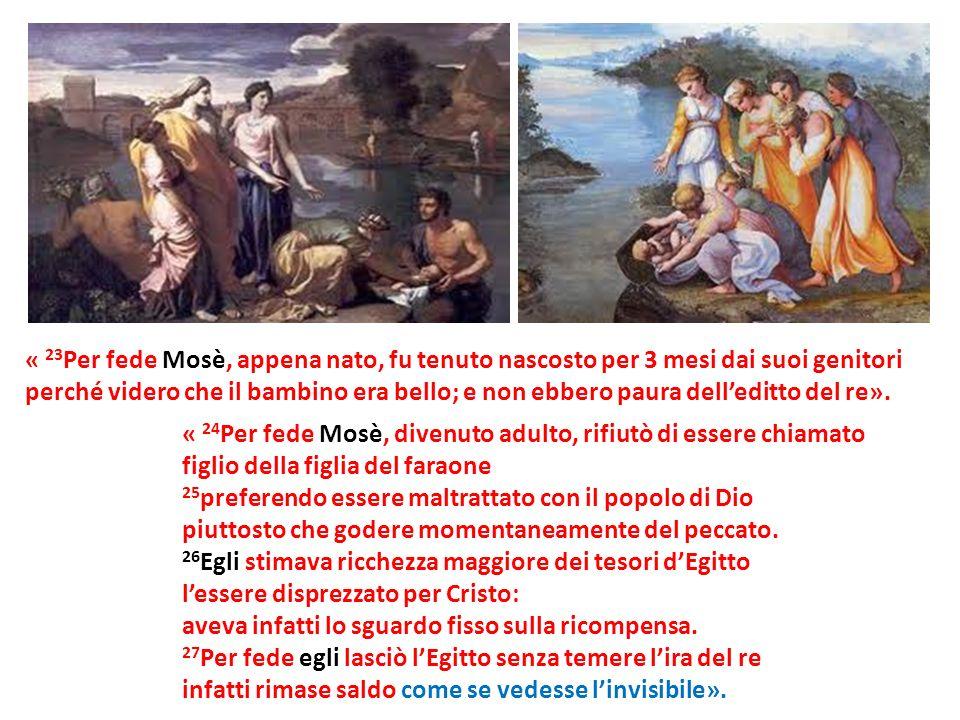 « 23 Per fede Mosè, appena nato, fu tenuto nascosto per 3 mesi dai suoi genitori perché videro che il bambino era bello; e non ebbero paura delleditto