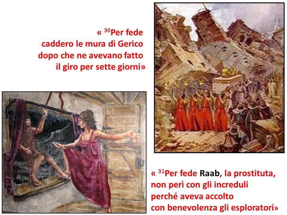 « 30 Per fede caddero le mura di Gerico dopo che ne avevano fatto il giro per sette giorni» « 31 Per fede Raab, la prostituta, non perì con gli incred