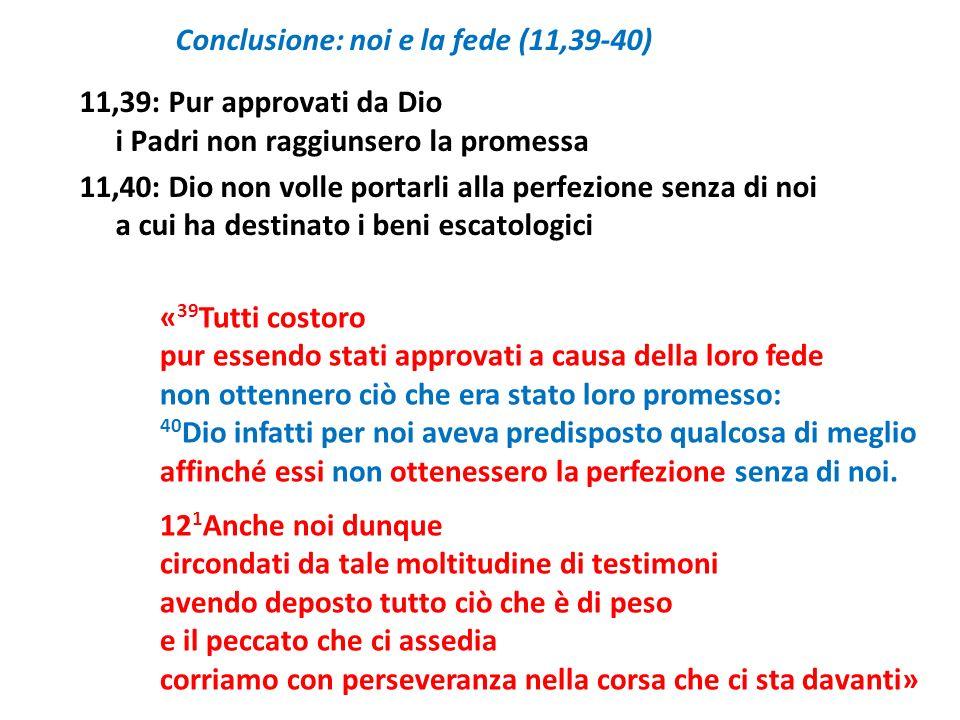 Conclusione: noi e la fede (11,39-40) 11,39: Pur approvati da Dio i Padri non raggiunsero la promessa 11,40: Dio non volle portarli alla perfezione se