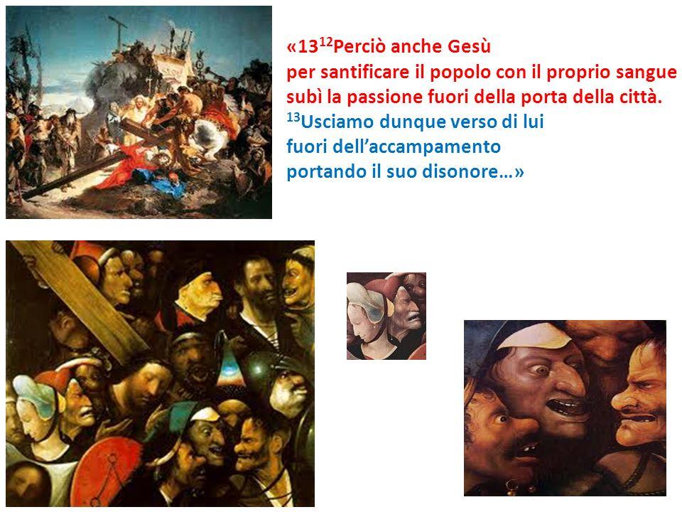 «13 12 Perciò anche Gesù per santificare il popolo con il proprio sangue subì la passione fuori della porta della città. 13 Usciamo dunque verso di lu