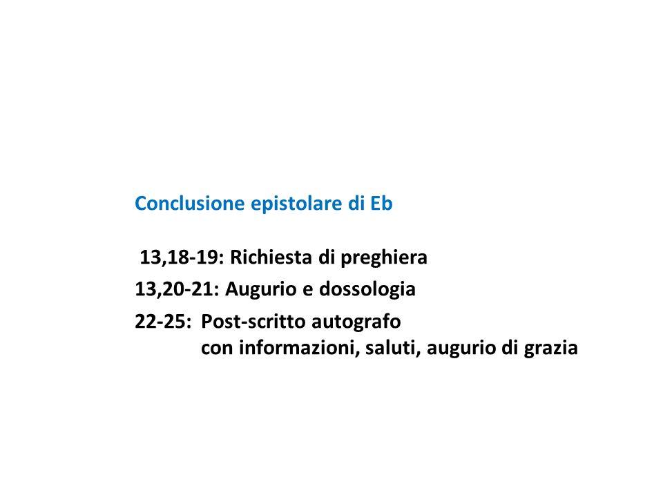Conclusione epistolare di Eb 13,18-19: Richiesta di preghiera 13,20-21: Augurio e dossologia 22-25:Post-scritto autografo con informazioni, saluti, au