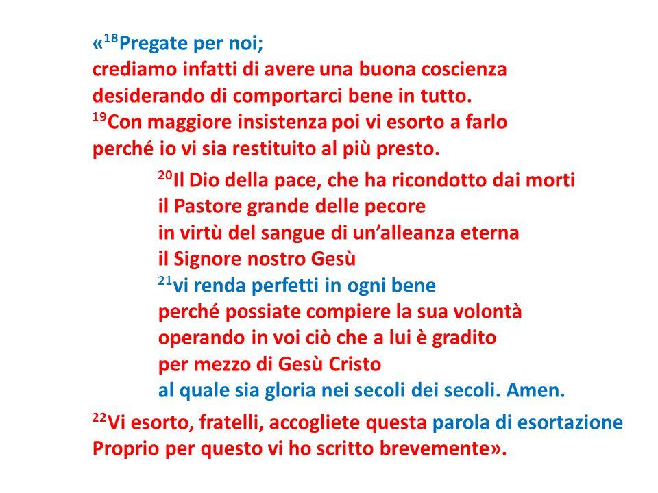 « 18 Pregate per noi; crediamo infatti di avere una buona coscienza desiderando di comportarci bene in tutto. 19 Con maggiore insistenza poi vi esorto