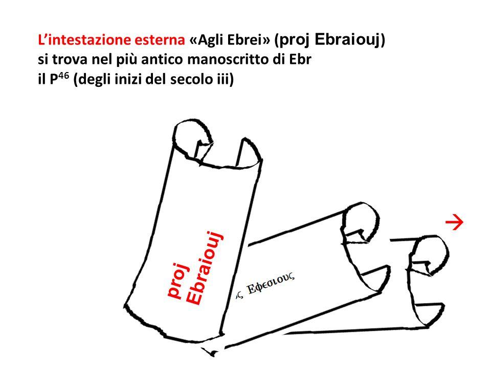 Lintestazione esterna «Agli Ebrei» ( proj Ebraiouj ) si trova nel più antico manoscritto di Ebr il P 46 (degli inizi del secolo iii) proj Ebraiouj