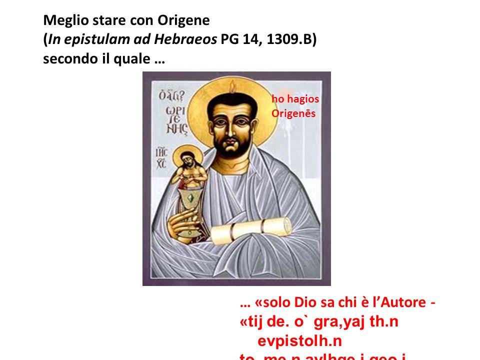 Meglio stare con Origene (In epistulam ad Hebraeos PG 14, 1309.B) secondo il quale … … «solo Dio sa chi è lAutore - « tij de. o` gra,yaj th.n evpistol