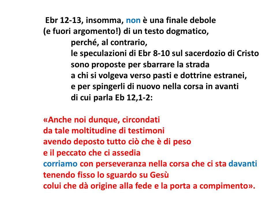Ebr 12-13, insomma, non è una finale debole (e fuori argomento!) di un testo dogmatico, perché, al contrario, le speculazioni di Ebr 8-10 sul sacerdoz