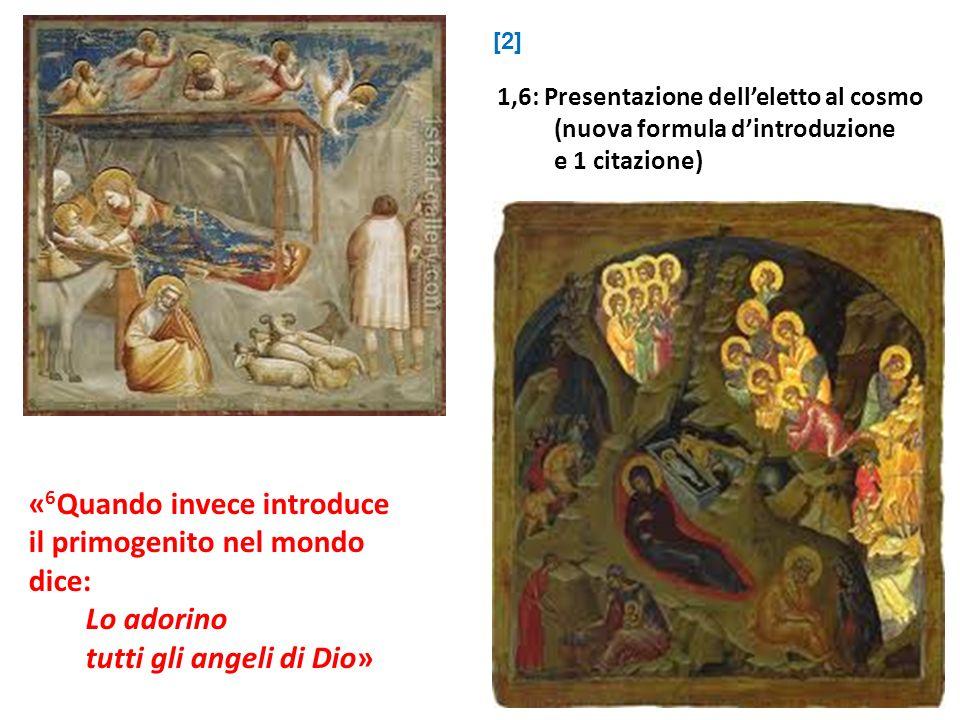 « 6 Quando invece introduce il primogenito nel mondo dice: Lo adorino tutti gli angeli di Dio» 1,6: Presentazione delleletto al cosmo (nuova formula d