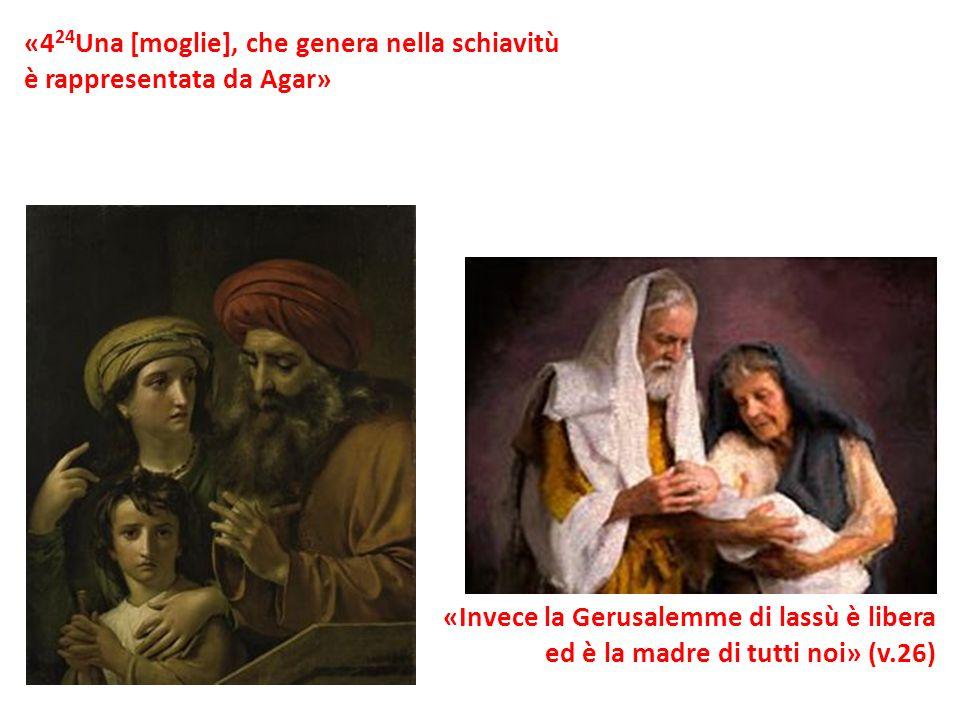 «4 24 Una [moglie], che genera nella schiavitù è rappresentata da Agar» «Invece la Gerusalemme di lassù è libera ed è la madre di tutti noi» (v.26)